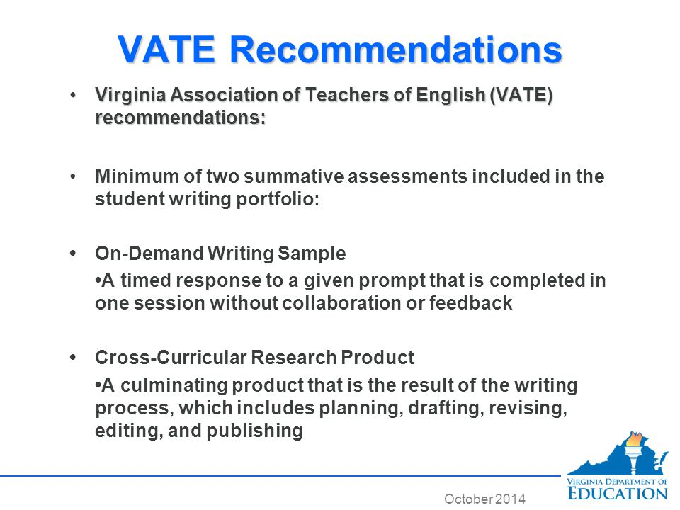 October 2014 VATE Recommendations Virginia Association of Teachers of English (VATE) recommendations:Virginia Association of Teachers of English (VATE) recommendations: Minimum of two summative assessments included in the student writing portfolio: On-Demand Writing Sample A timed response to a given prompt that is completed in one session without collaboration or feedback Cross-Curricular Research Product A culminating product that is the result of the writing process, which includes planning, drafting, revising, editing, and publishing Virginia Association of Teachers of English (VATE) recommendations:Virginia Association of Teachers of English (VATE) recommendations: Minimum of two summative assessments included in the student writing portfolio: On-Demand Writing Sample A timed response to a given prompt that is completed in one session without collaboration or feedback Cross-Curricular Research Product A culminating product that is the result of the writing process, which includes planning, drafting, revising, editing, and publishing