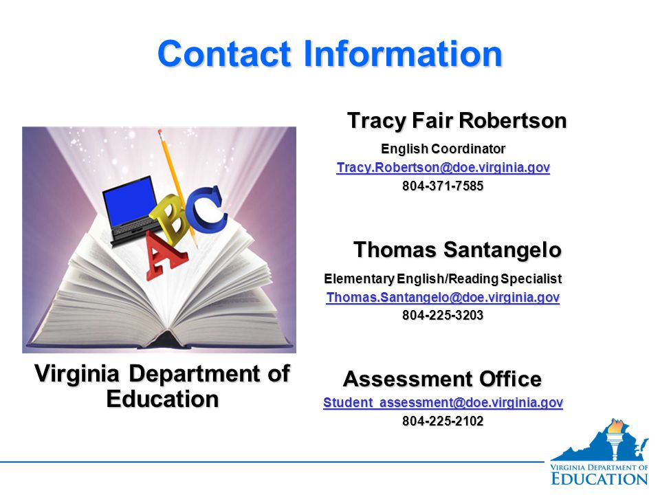 Contact Information Virginia Department of Education Tracy Fair Robertson English Coordinator Tracy.Robertson@doe.virginia.gov 804-371-7585 Thomas Santangelo Elementary English/Reading Specialist Thomas.Santangelo@doe.virginia.gov 804-225-3203 Assessment Office Student_assessment@doe.virginia.gov 804-225-2102