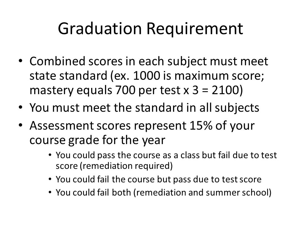Graduation Requirement Combined scores in each subject must meet state standard (ex.