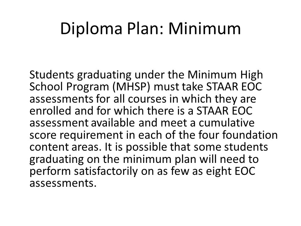 Diploma Plan: Minimum Students graduating under the Minimum High School Program (MHSP) must take STAAR EOC assessments for all courses in which they are enrolled and for which there is a STAAR EOC assessment available and meet a cumulative score requirement in each of the four foundation content areas.