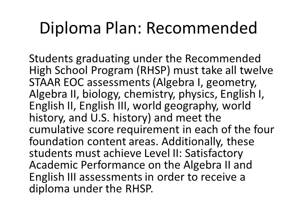 Diploma Plan: Recommended Students graduating under the Recommended High School Program (RHSP) must take all twelve STAAR EOC assessments (Algebra I, geometry, Algebra II, biology, chemistry, physics, English I, English II, English III, world geography, world history, and U.S.