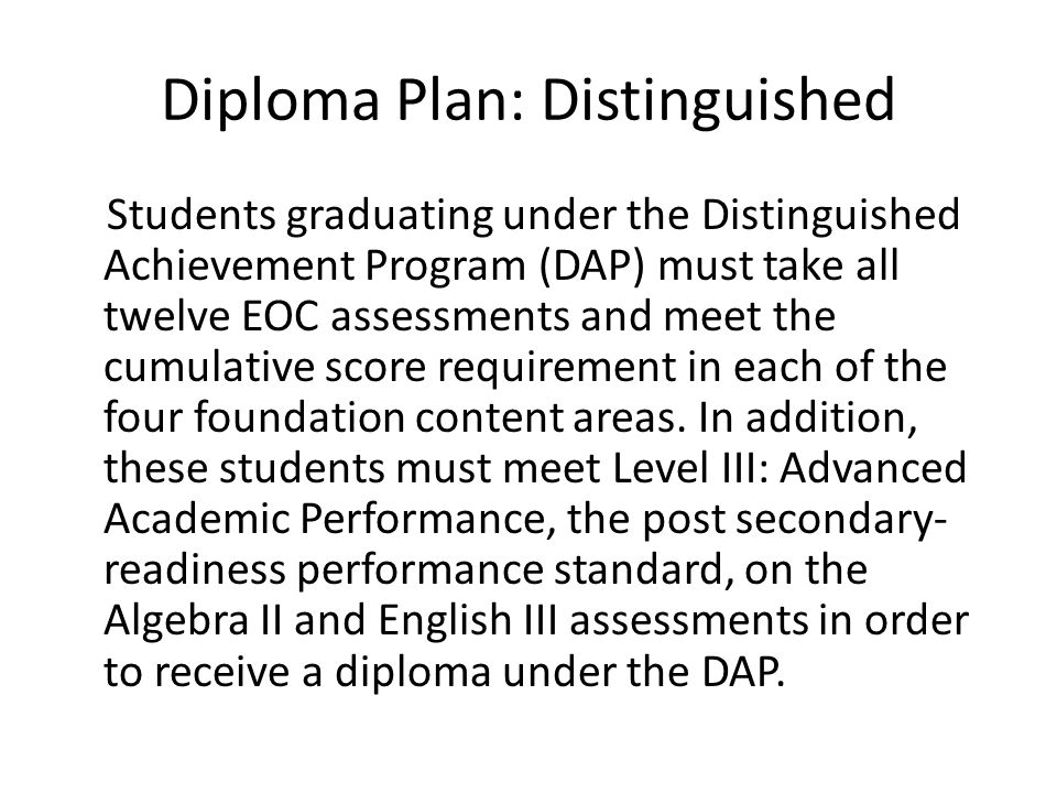 Diploma Plan: Distinguished Students graduating under the Distinguished Achievement Program (DAP) must take all twelve EOC assessments and meet the cumulative score requirement in each of the four foundation content areas.
