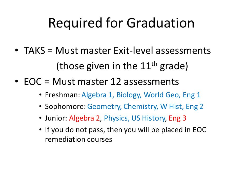 Required for Graduation TAKS = Must master Exit-level assessments (those given in the 11 th grade) EOC = Must master 12 assessments Freshman: Algebra 1, Biology, World Geo, Eng 1 Sophomore: Geometry, Chemistry, W Hist, Eng 2 Junior: Algebra 2, Physics, US History, Eng 3 If you do not pass, then you will be placed in EOC remediation courses