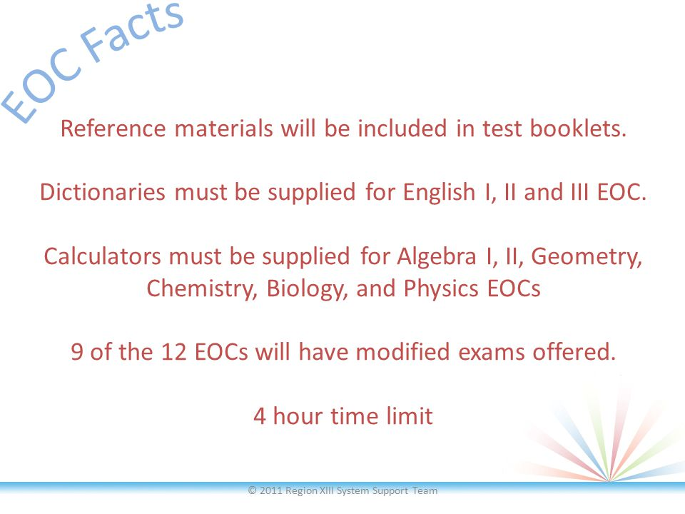 Reference materials will be included in test booklets. Dictionaries must be supplied for English I, II and III EOC. Calculators must be supplied for A
