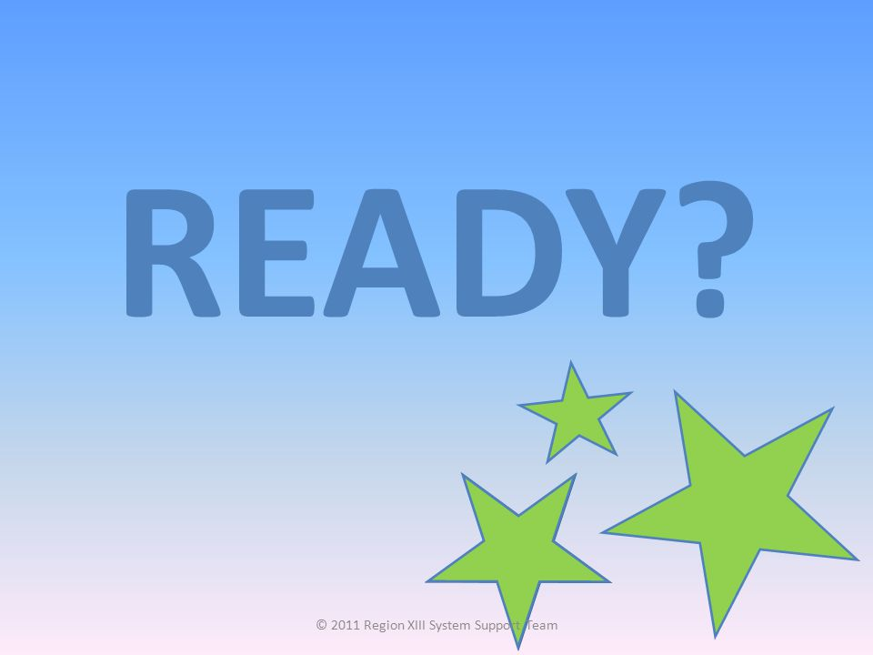 READY? © 2011 Region XIII System Support Team