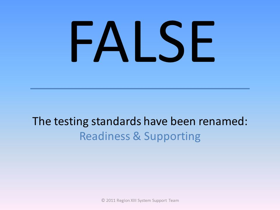 FALSE The testing standards have been renamed: Readiness & Supporting © 2011 Region XIII System Support Team