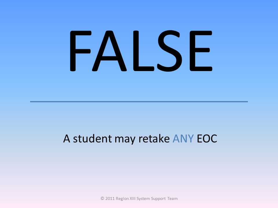 FALSE A student may retake ANY EOC © 2011 Region XIII System Support Team