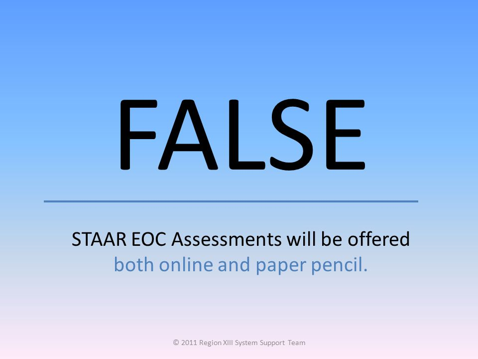 FALSE STAAR EOC Assessments will be offered both online and paper pencil. © 2011 Region XIII System Support Team