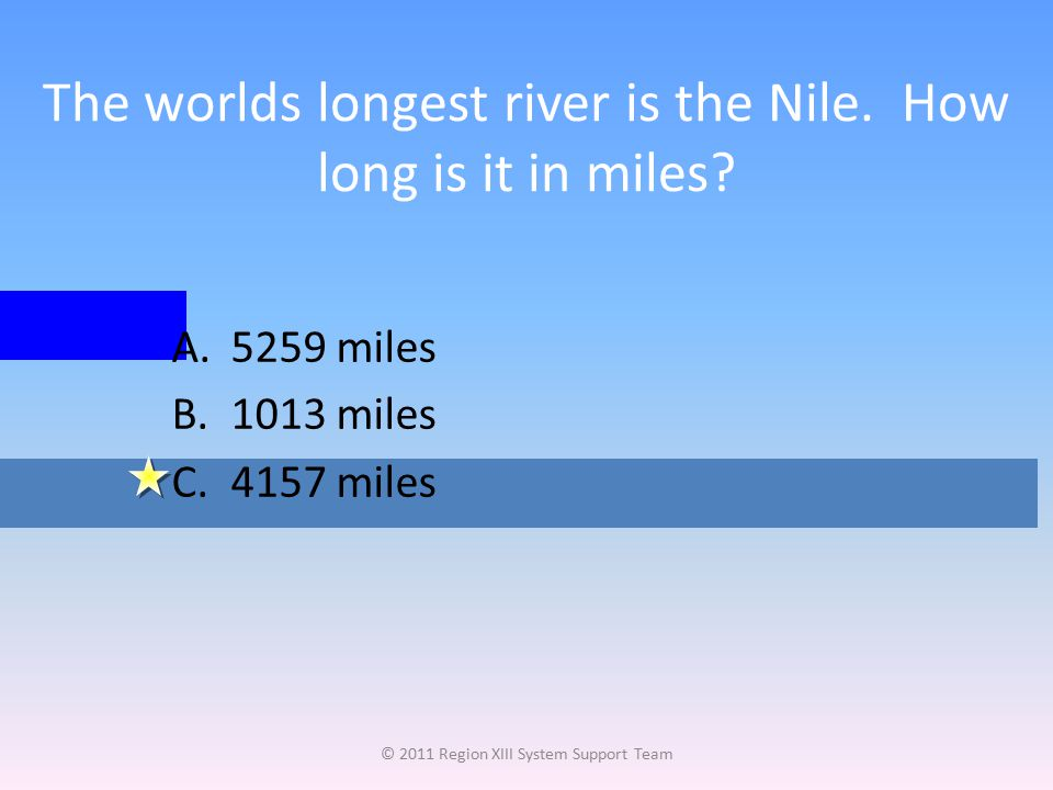 The worlds longest river is the Nile. How long is it in miles? © 2011 Region XIII System Support Team A.5259 miles B.1013 miles C.4157 miles