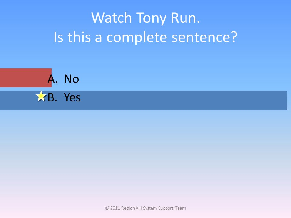 Watch Tony Run. Is this a complete sentence? © 2011 Region XIII System Support Team A.No B.Yes