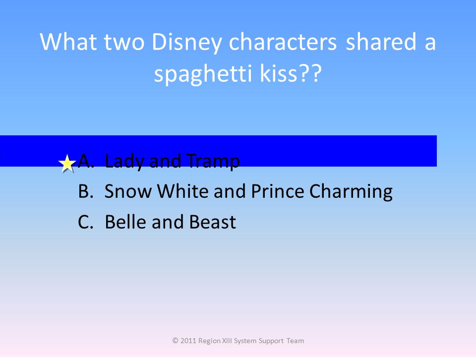 What two Disney characters shared a spaghetti kiss?? © 2011 Region XIII System Support Team A.Lady and Tramp B.Snow White and Prince Charming C.Belle