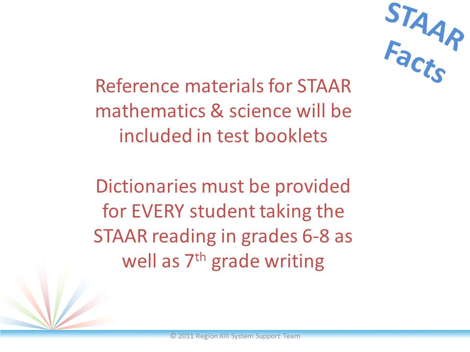 © 2011 Region XIII System Support Team Reference materials for STAAR mathematics & science will be included in test booklets Dictionaries must be prov