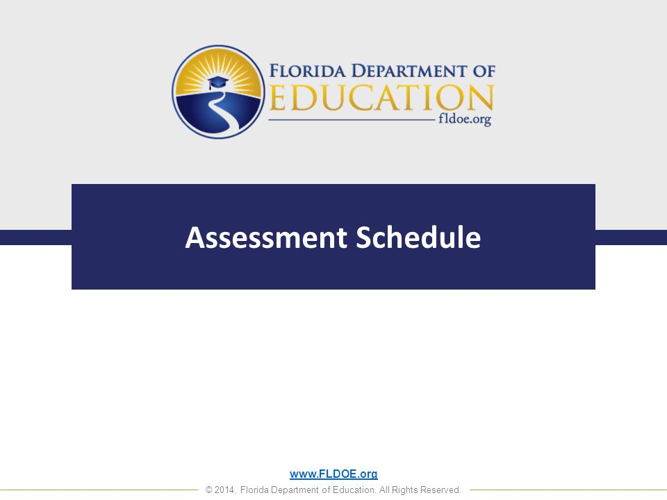 www.FLDOE.org © 2014, Florida Department of Education. All Rights Reserved. Assessment Schedule