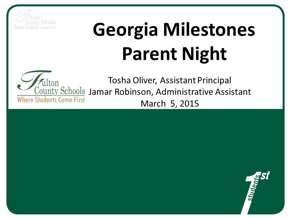 Georgia Milestones Parent Night Tosha Oliver, Assistant Principal Jamar Robinson, Administrative Assistant March 5, 2015