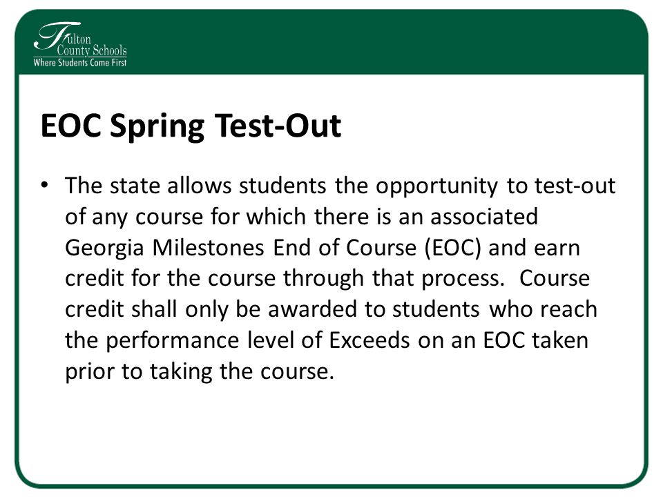 EOC Spring Test-Out The state allows students the opportunity to test-out of any course for which there is an associated Georgia Milestones End of Course (EOC) and earn credit for the course through that process.