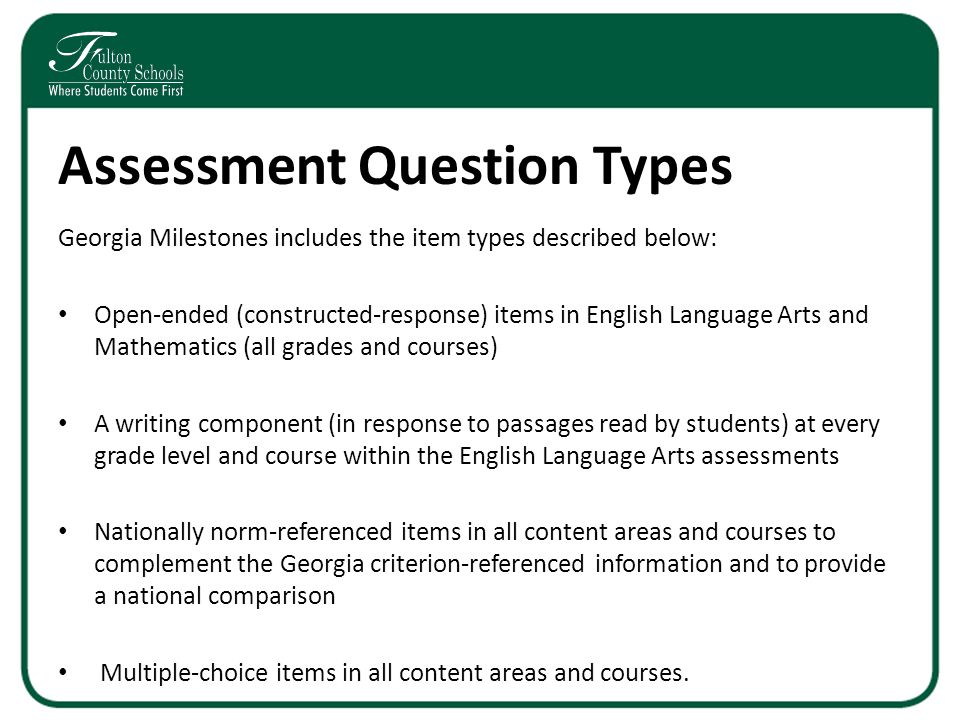 Assessment Question Types Georgia Milestones includes the item types described below: Open-ended (constructed-response) items in English Language Arts and Mathematics (all grades and courses) A writing component (in response to passages read by students) at every grade level and course within the English Language Arts assessments Nationally norm-referenced items in all content areas and courses to complement the Georgia criterion-referenced information and to provide a national comparison Multiple-choice items in all content areas and courses.
