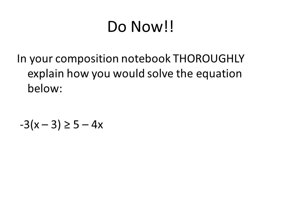 Do Now!! In your composition notebook THOROUGHLY explain how you would solve the equation below: -3(x – 3) ≥ 5 – 4x