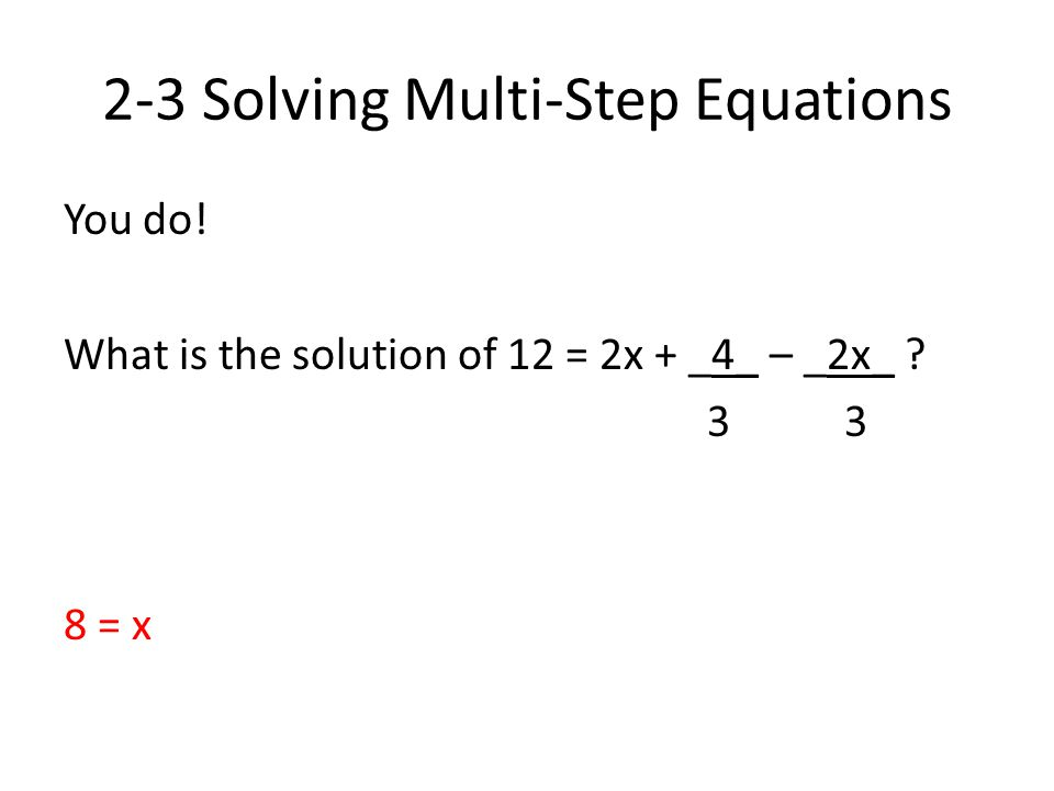 2-3 Solving Multi-Step Equations You do! What is the solution of 12 = 2x + _4_ – _2x_ ? 3 3 8 = x