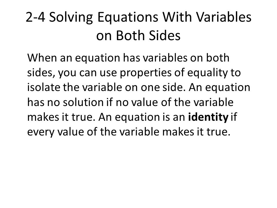 2-4 Solving Equations With Variables on Both Sides When an equation has variables on both sides, you can use properties of equality to isolate the var