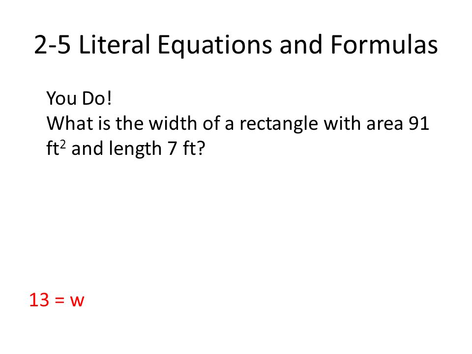 2-5 Literal Equations and Formulas You Do! What is the width of a rectangle with area 91 ft 2 and length 7 ft? 13 = w