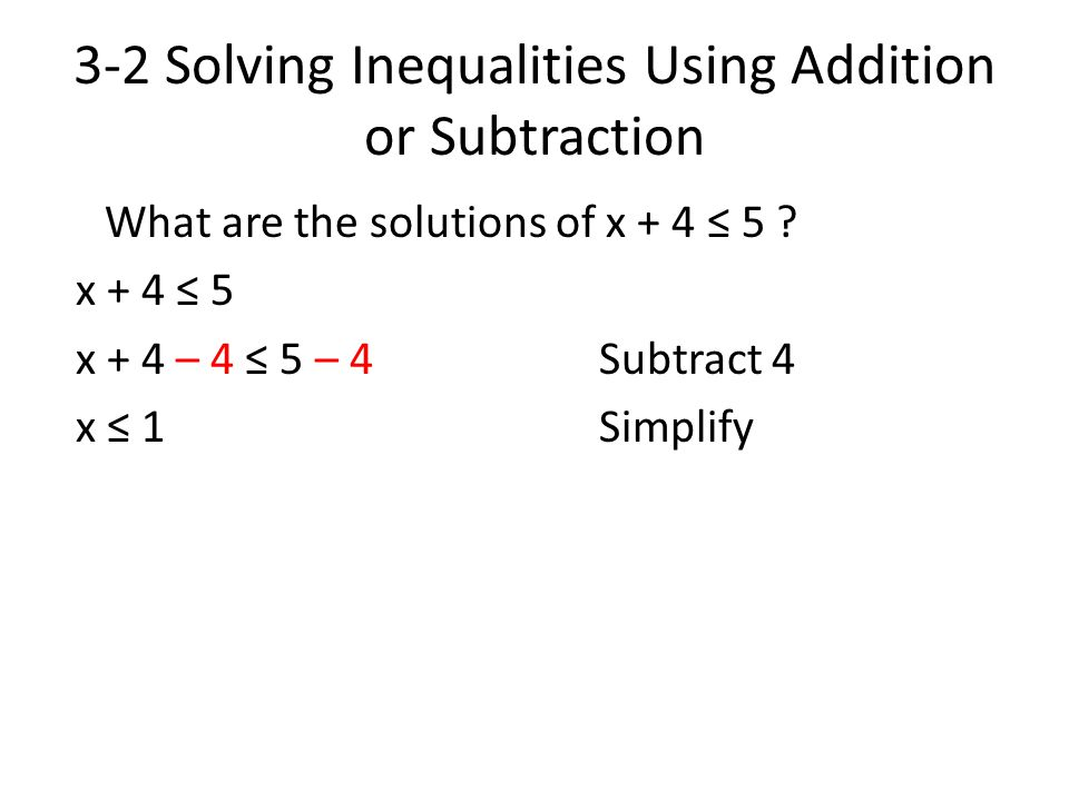 3-2 Solving Inequalities Using Addition or Subtraction What are the solutions of x + 4 ≤ 5 ? x + 4 ≤ 5 x + 4 – 4 ≤ 5 – 4 Subtract 4 x ≤ 1Simplify