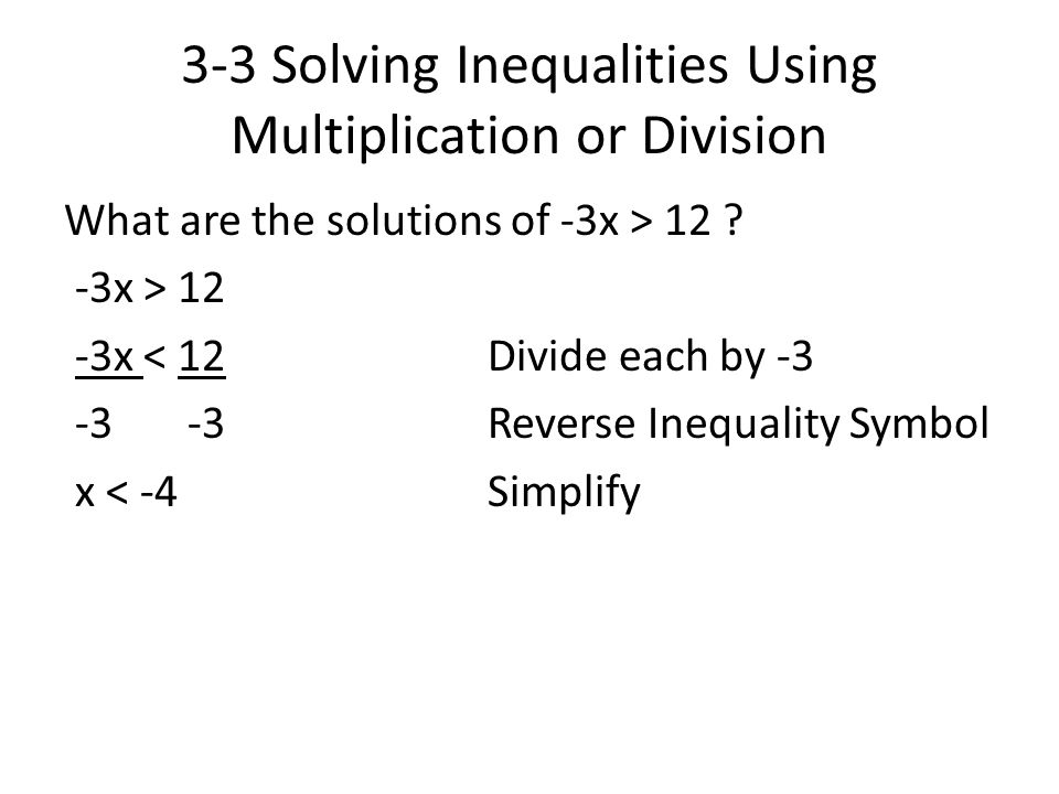 3-3 Solving Inequalities Using Multiplication or Division What are the solutions of -3x > 12 ? -3x > 12 -3x < 12Divide each by -3 -3 -3Reverse Inequal