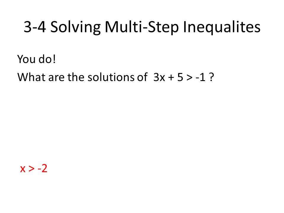 3-4 Solving Multi-Step Inequalites You do! What are the solutions of 3x + 5 > -1 ? x > -2