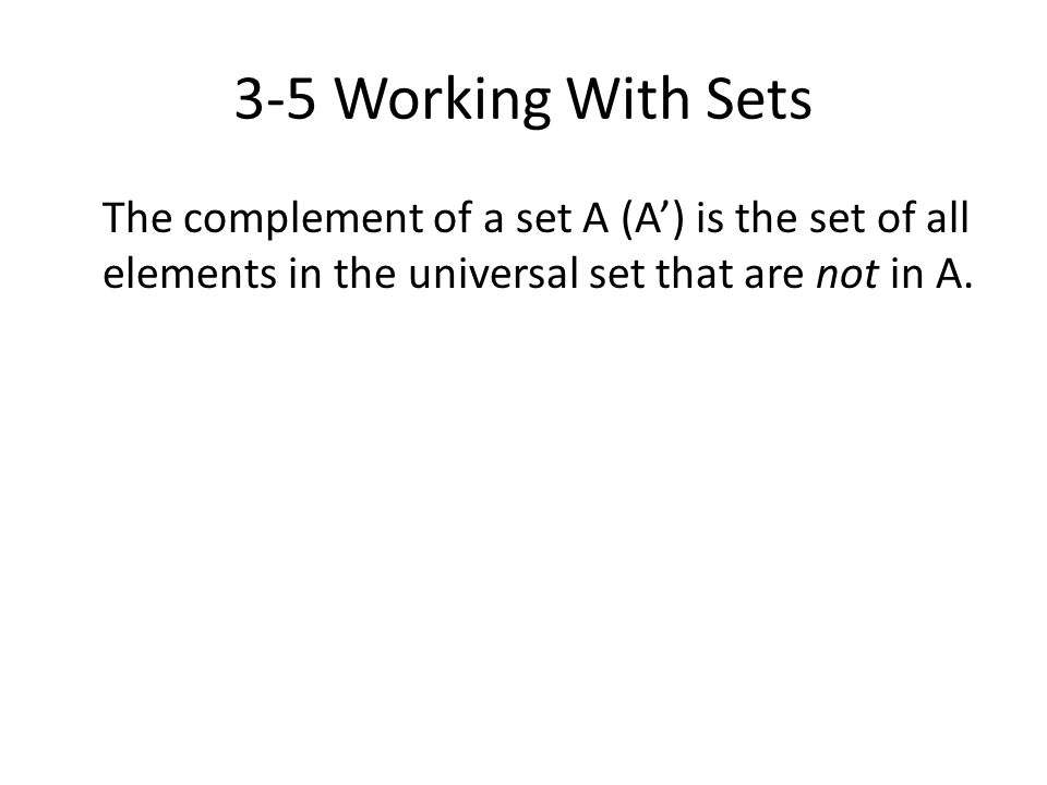 3-5 Working With Sets The complement of a set A (A') is the set of all elements in the universal set that are not in A.