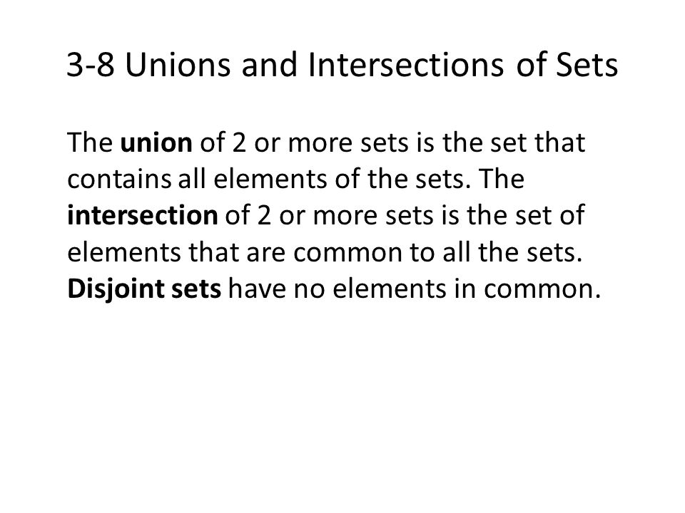 3-8 Unions and Intersections of Sets The union of 2 or more sets is the set that contains all elements of the sets. The intersection of 2 or more sets
