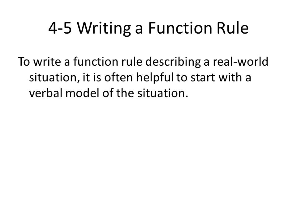 4-5 Writing a Function Rule To write a function rule describing a real-world situation, it is often helpful to start with a verbal model of the situat