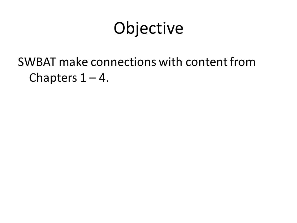 Objective SWBAT make connections with content from Chapters 1 – 4.