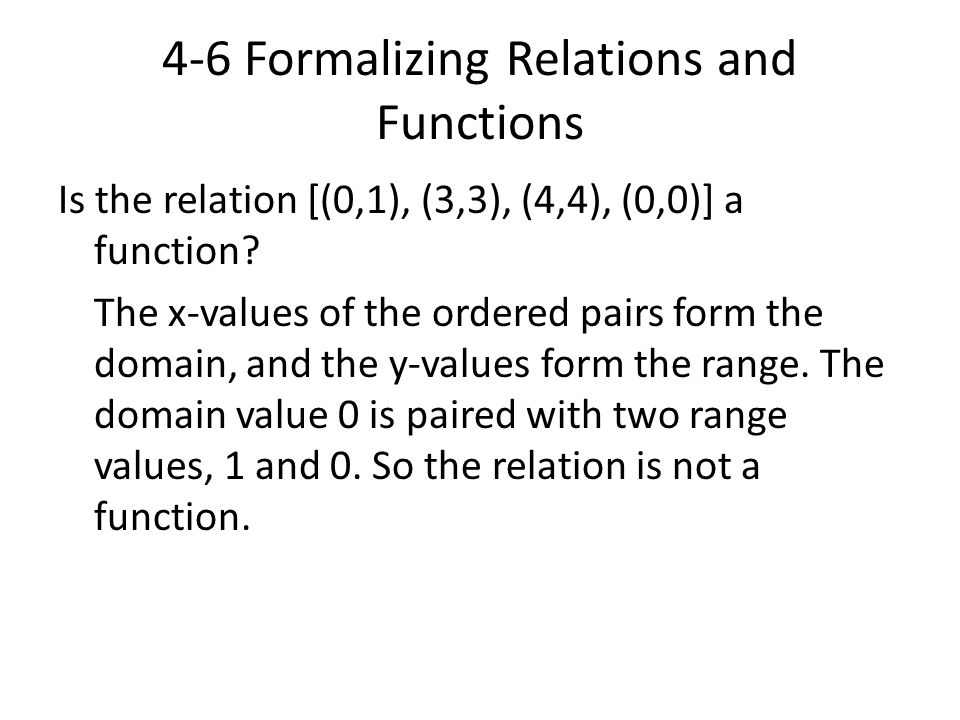 4-6 Formalizing Relations and Functions Is the relation [(0,1), (3,3), (4,4), (0,0)] a function? The x-values of the ordered pairs form the domain, an