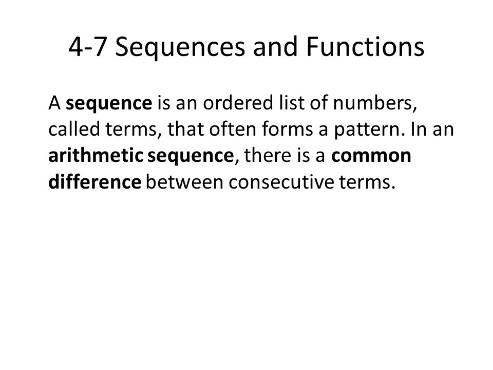 4-7 Sequences and Functions A sequence is an ordered list of numbers, called terms, that often forms a pattern. In an arithmetic sequence, there is a