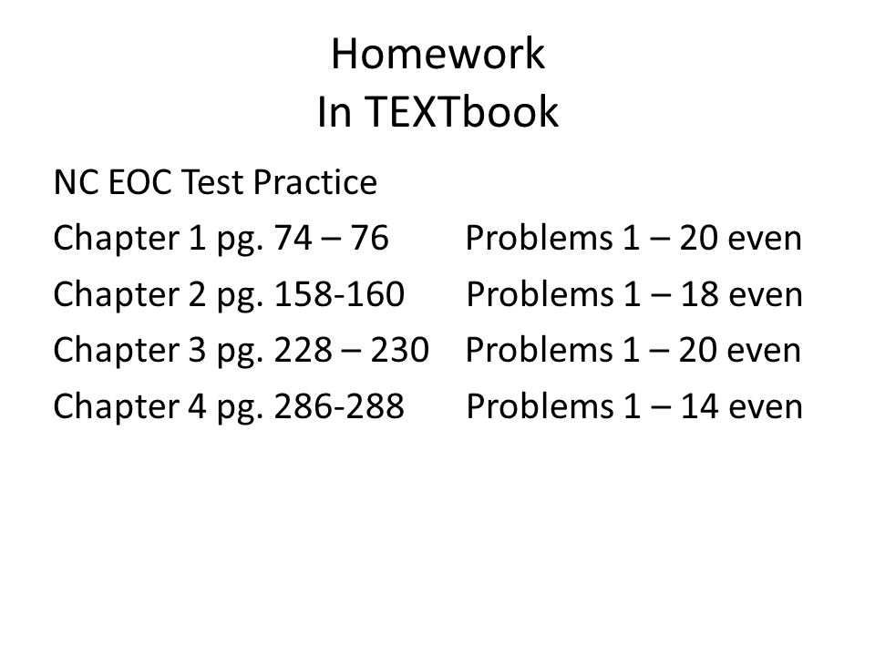 Homework In TEXTbook NC EOC Test Practice Chapter 1 pg. 74 – 76 Problems 1 – 20 even Chapter 2 pg. 158-160 Problems 1 – 18 even Chapter 3 pg. 228 – 23