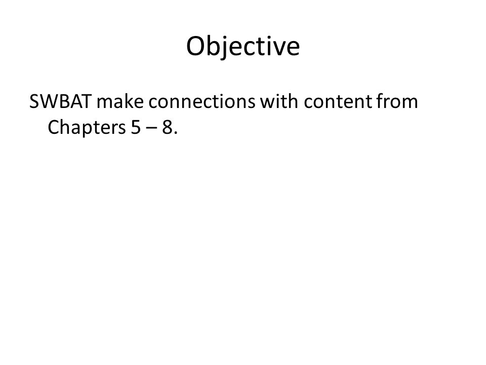 Objective SWBAT make connections with content from Chapters 5 – 8.