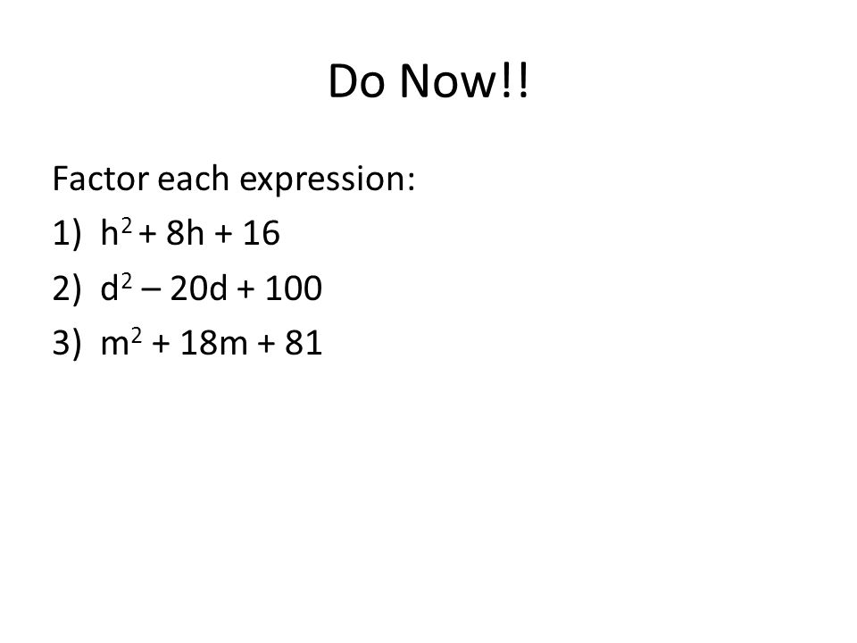 Do Now!! Factor each expression: 1)h 2 + 8h + 16 2)d 2 – 20d + 100 3)m 2 + 18m + 81