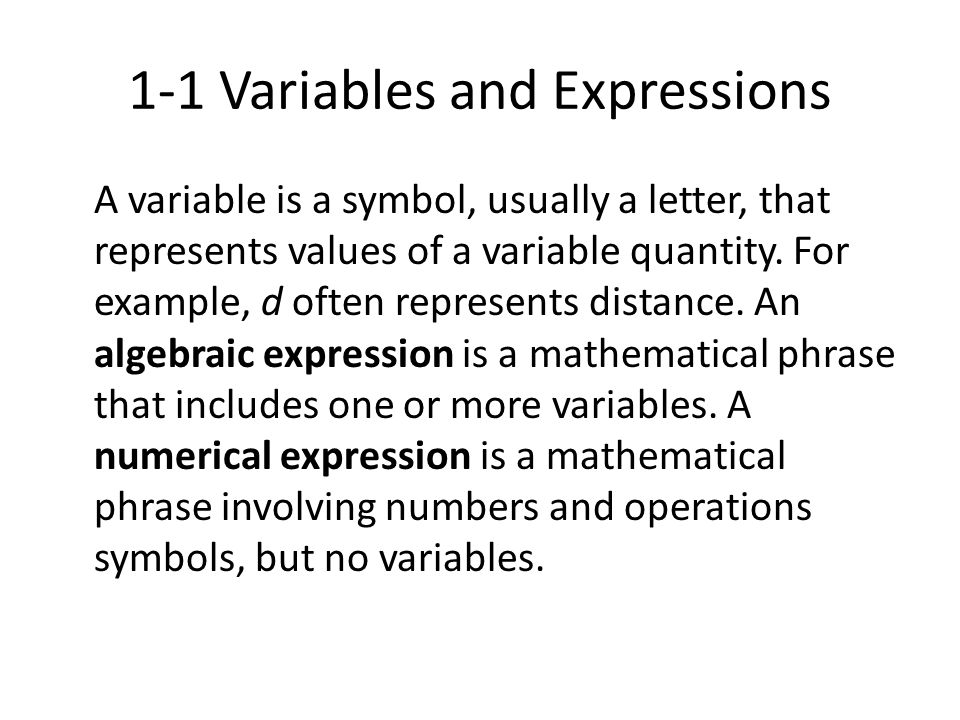 1-1 Variables and Expressions A variable is a symbol, usually a letter, that represents values of a variable quantity. For example, d often represents