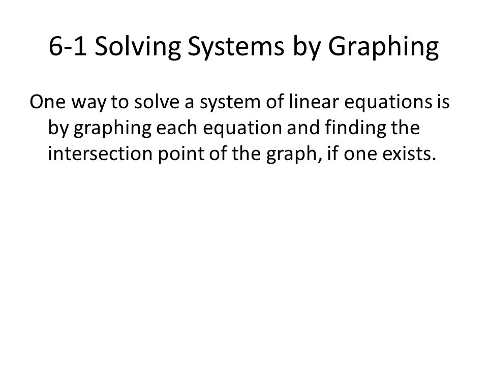 6-1 Solving Systems by Graphing One way to solve a system of linear equations is by graphing each equation and finding the intersection point of the g