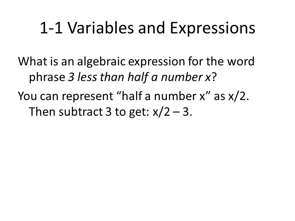 "1-1 Variables and Expressions What is an algebraic expression for the word phrase 3 less than half a number x? You can represent ""half a number x"" as"