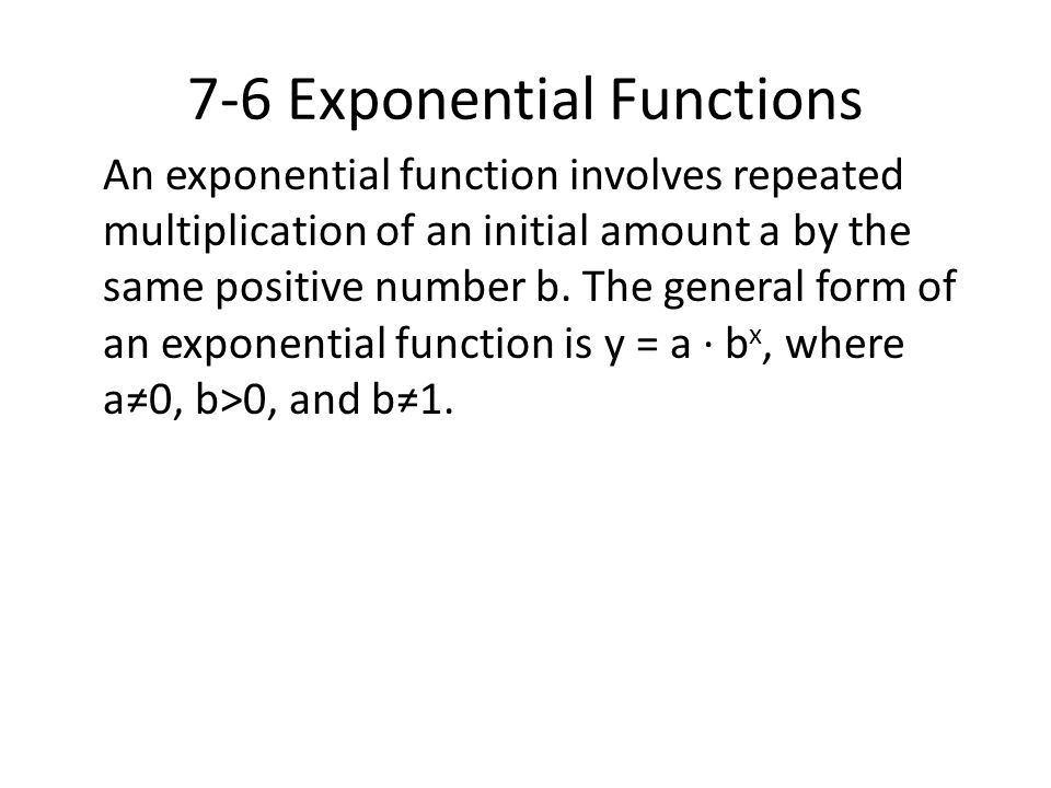 7-6 Exponential Functions An exponential function involves repeated multiplication of an initial amount a by the same positive number b. The general f