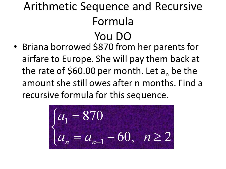 Arithmetic Sequence and Recursive Formula You DO Briana borrowed $870 from her parents for airfare to Europe. She will pay them back at the rate of $6