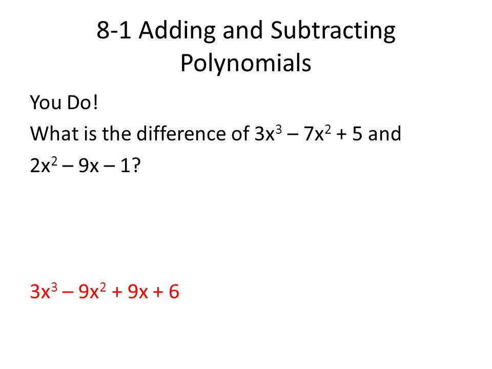 8-1 Adding and Subtracting Polynomials You Do! What is the difference of 3x 3 – 7x 2 + 5 and 2x 2 – 9x – 1? 3x 3 – 9x 2 + 9x + 6