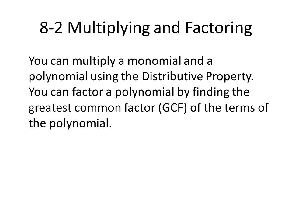 8-2 Multiplying and Factoring You can multiply a monomial and a polynomial using the Distributive Property. You can factor a polynomial by finding the
