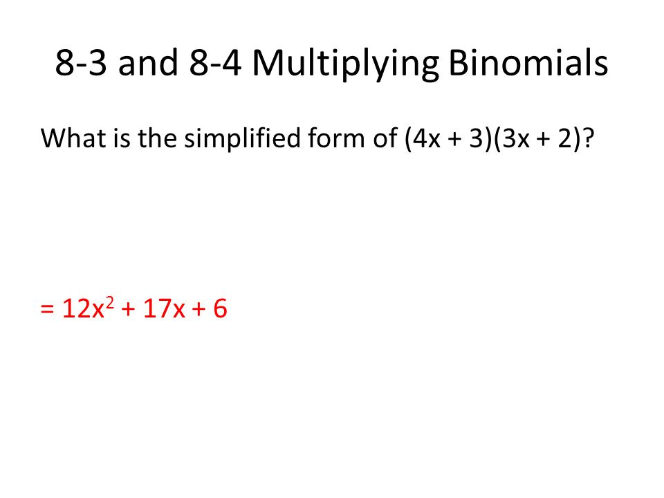 8-3 and 8-4 Multiplying Binomials What is the simplified form of (4x + 3)(3x + 2)? = 12x 2 + 17x + 6
