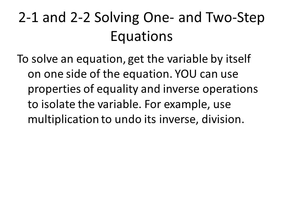 2-1 and 2-2 Solving One- and Two-Step Equations To solve an equation, get the variable by itself on one side of the equation. YOU can use properties o