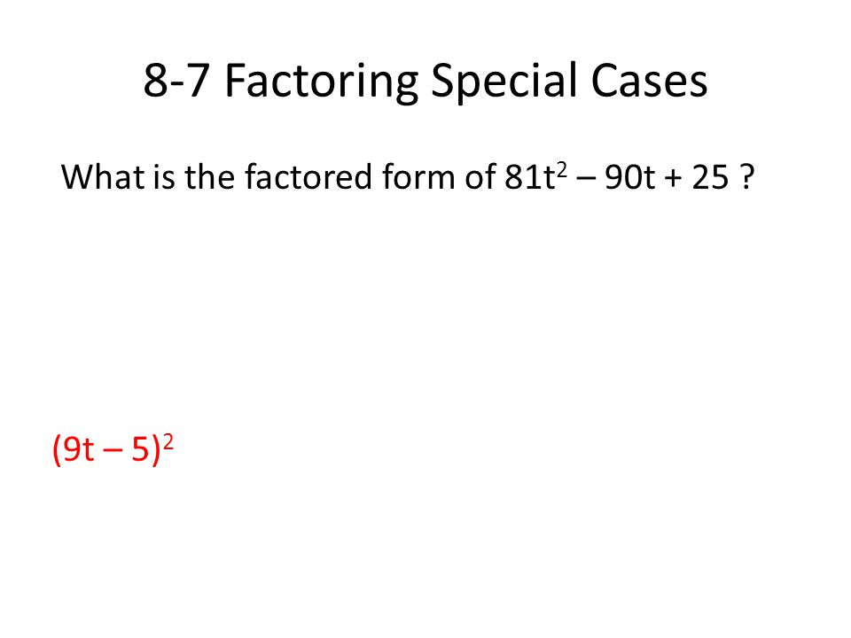 8-7 Factoring Special Cases What is the factored form of 81t 2 – 90t + 25 ? (9t – 5) 2
