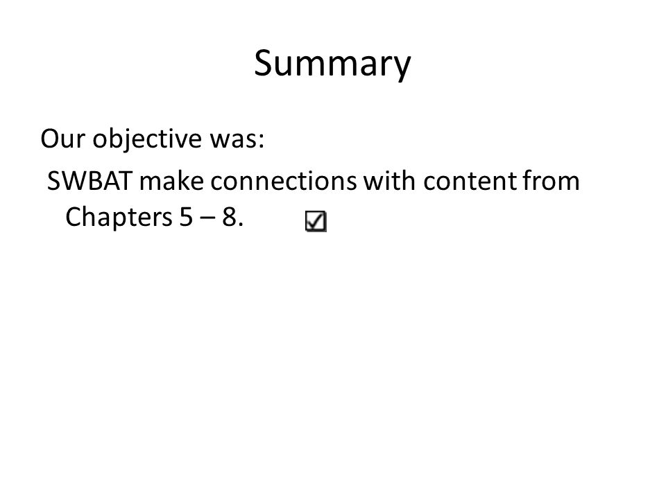 Summary Our objective was: SWBAT make connections with content from Chapters 5 – 8.