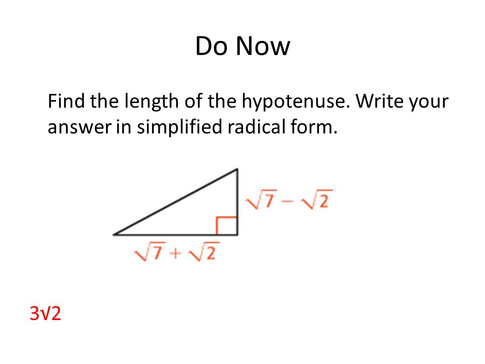 Do Now Find the length of the hypotenuse. Write your answer in simplified radical form. 3√2