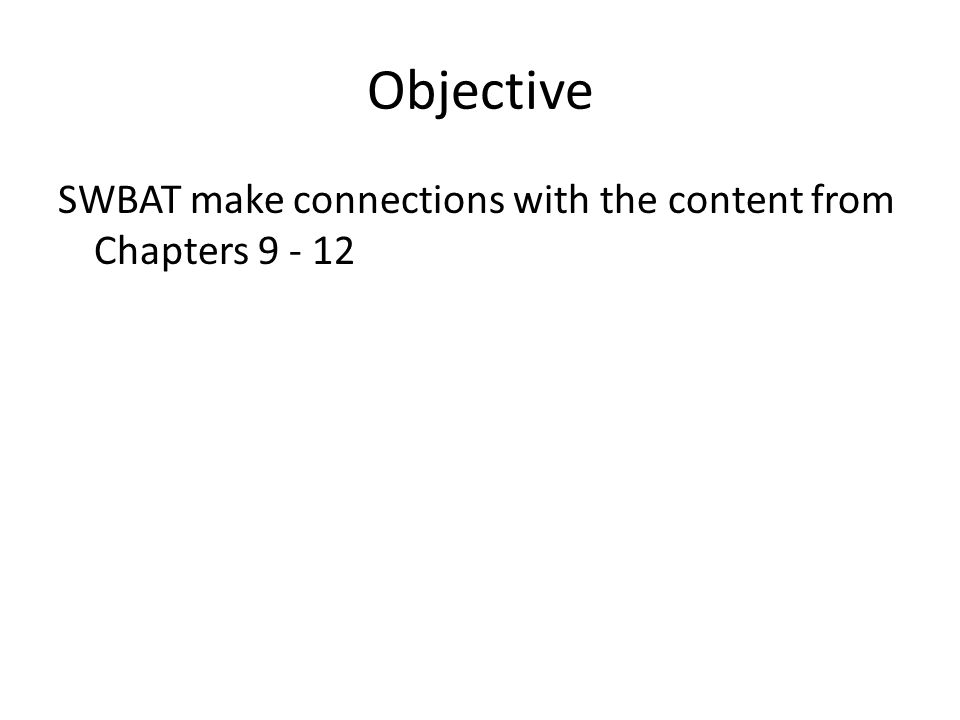 Objective SWBAT make connections with the content from Chapters 9 - 12