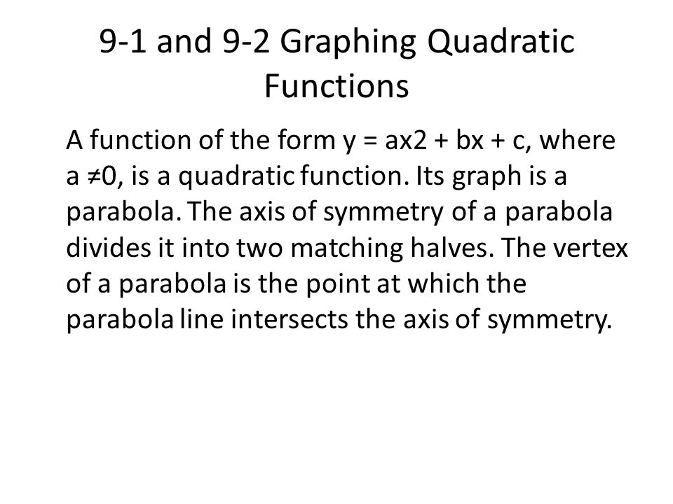 9-1 and 9-2 Graphing Quadratic Functions A function of the form y = ax2 + bx + c, where a ≠0, is a quadratic function. Its graph is a parabola. The ax